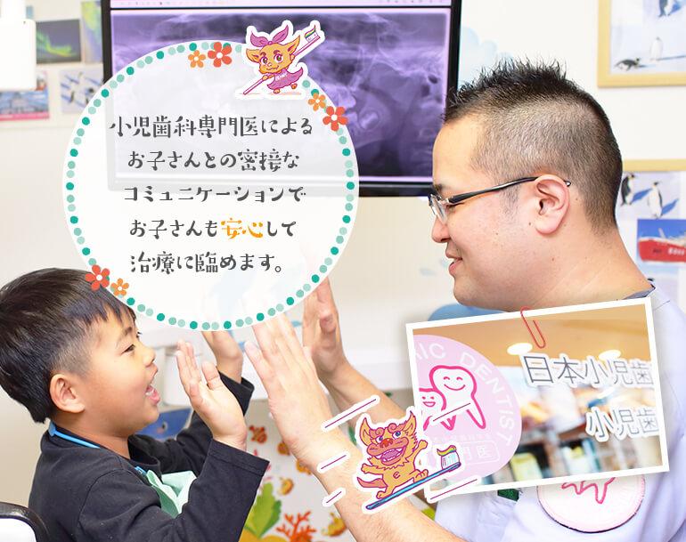 小児歯科専門医によるお子様との密接なコミュニケーションでお子様も安心して治療に臨めます。